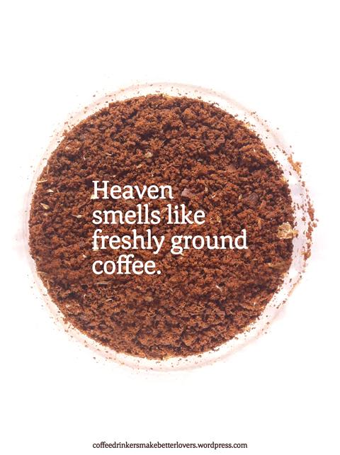 Heaven smells like freshly ground coffee